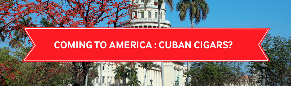 Cuban Cigars Are Finally Coming To America...Maybe?